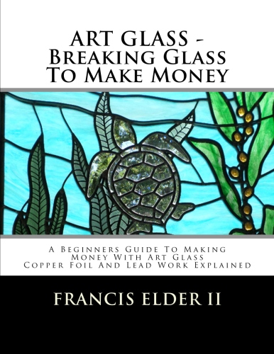 ART GLASS - BREAKING GLASS TO MAKE MONEY: A BEGINNERS GUIDE TO MAKING MONEY WITH ART GLASS - COPPER FOIL AND LEAD EXPLAINED - HOW TO BOOK - STAINED GLASS